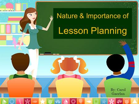 Nature & Importance of Lesson Planning By: Carol Gaerlan.