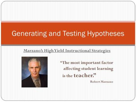 "Marzano's High Yield Instructional Strategies ""The most important factor affecting student learning is the teacher."" Robert Marzano Generating and Testing."