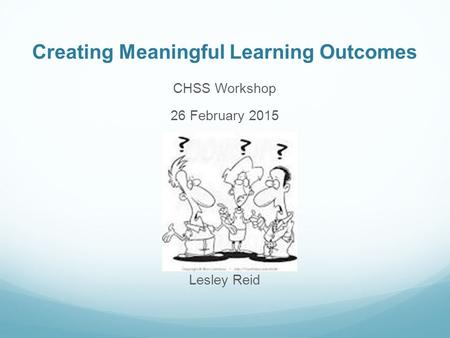 Creating Meaningful Learning Outcomes CHSS Workshop 26 February 2015 Lesley Reid.