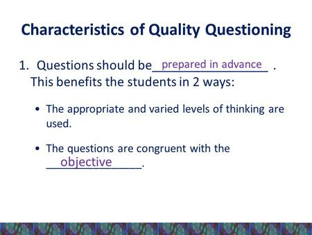Characteristics of Quality Questioning 1. Questions should be_________________. This benefits the students in 2 ways: The appropriate and varied levels.