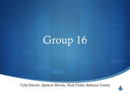  Group 16 Tyler Barrett, Spencer Bloom, Nick Fields, Rebecca Torrey.