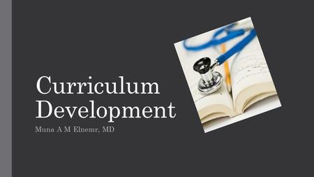 Curriculum Development Muna A M Elnemr, MD. OBJECTIVES By the conclusion of this session each participant will be able to:  Describe the six basic steps.
