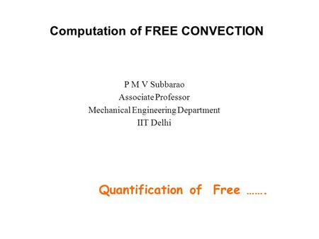 Computation of FREE CONVECTION P M V Subbarao Associate Professor Mechanical Engineering Department IIT Delhi Quantification of Free …….