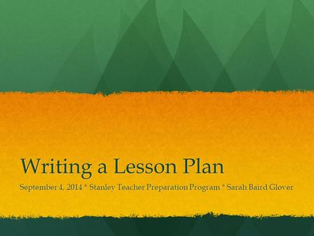Writing a Lesson Plan September 4, 2014 * Stanley Teacher Preparation Program * Sarah Baird Glover.