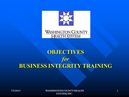 7/3/2015WASHINGTON COUNTY HEALTH SYSTEM, INC. 1 OBJECTIVES for BUSINESS INTEGRITY TRAINING.