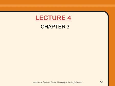 LECTURE 4 CHAPTER 3 Information Systems Today: Managing in the Digital World 3-1.