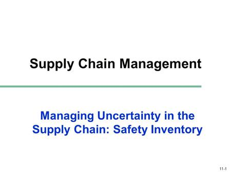 11-1 Managing Uncertainty in the Supply Chain: Safety Inventory Supply Chain Management.