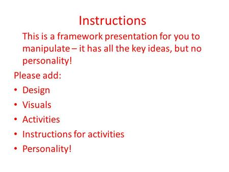 Instructions This is a framework presentation for you to manipulate – it has all the key ideas, but no personality! Please add: Design Visuals Activities.