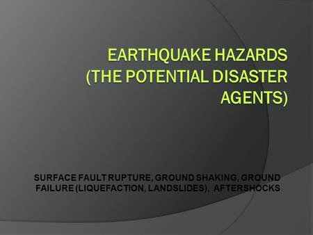 SURFACE FAULT RUPTURE, GROUND SHAKING, GROUND FAILURE (LIQUEFACTION, LANDSLIDES), AFTERSHOCKS.