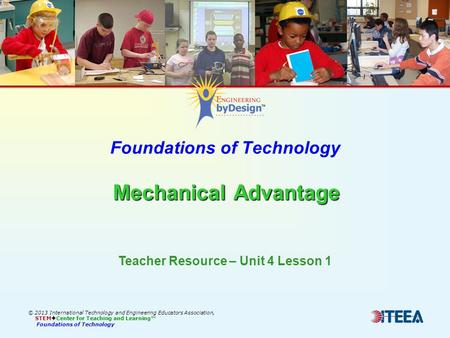 Mechanical Advantage Foundations of Technology Mechanical Advantage © 2013 International Technology and Engineering Educators Association, STEM  Center.