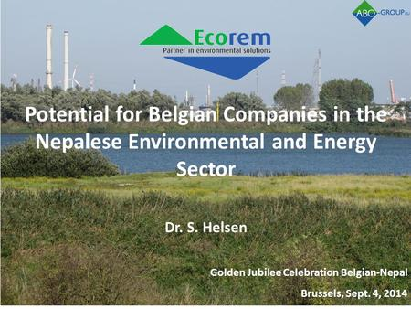 Potential for Belgian Companies in the Nepalese Environmental and Energy Sector Dr. S. Helsen Golden Jubilee Celebration Belgian-Nepal Brussels, Sept.