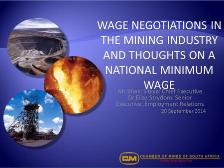 WAGE NEGOTIATIONS IN THE MINING INDUSTRY AND THOUGHTS ON A NATIONAL MINIMUM WAGE Mr Bheki Sibiya: Chief Executive Dr Elize Strydom: Senior Executive: Employment.