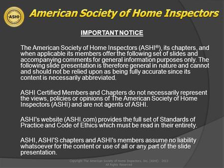 IMPORTANT NOTICE The American Society of Home Inspectors (ASHI ® ), its chapters, and when applicable its members offer the following set of slides and.