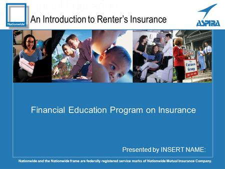 An Introduction to Renter's Insurance Presented by INSERT NAME: Financial Education Program on Insurance Nationwide and the Nationwide frame are federally.