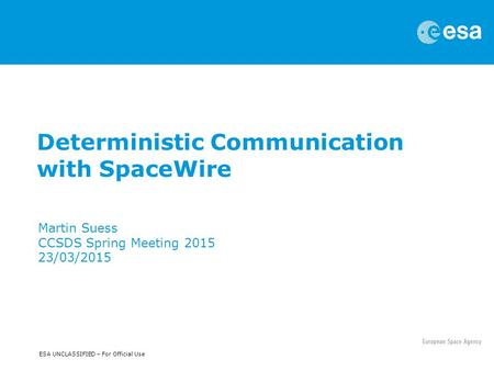 ESA UNCLASSIFIED – For Official Use Deterministic Communication with SpaceWire Martin Suess CCSDS Spring Meeting 2015 23/03/2015.