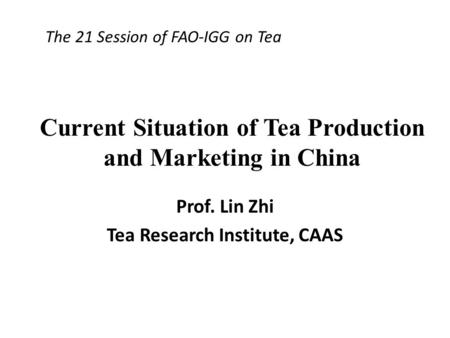 Current Situation of Tea Production and Marketing in China Prof. Lin Zhi Tea Research Institute, CAAS The 21 Session of FAO-IGG on Tea.