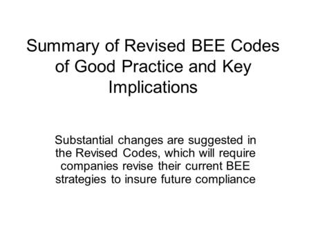 Summary of Revised BEE Codes of Good Practice and Key Implications Substantial changes are suggested in the Revised Codes, which will require companies.