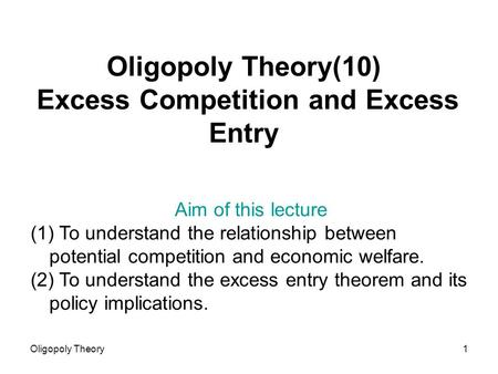 Oligopoly Theory1 Oligopoly Theory(10) Excess Competition and Excess Entry Aim of this lecture (1) To understand the relationship between potential competition.