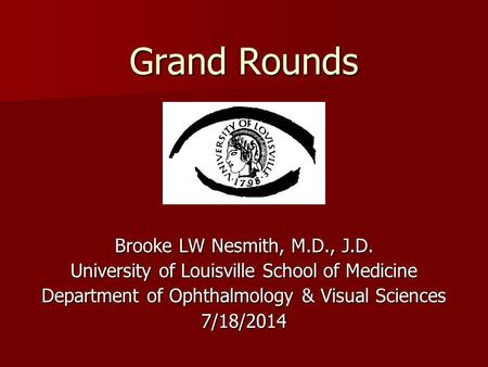 Grand Rounds Brooke LW Nesmith, M.D., J.D. University of Louisville School of Medicine Department of Ophthalmology & Visual Sciences 7/18/2014.