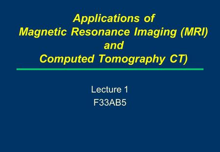 Applications of Magnetic Resonance Imaging (MRI) and Computed Tomography CT) Lecture 1 F33AB5.