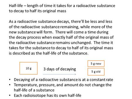 Half-life – length of time it takes for a radioactive substance to decay to half its original mass As a radioactive substance decays, there'll be less.