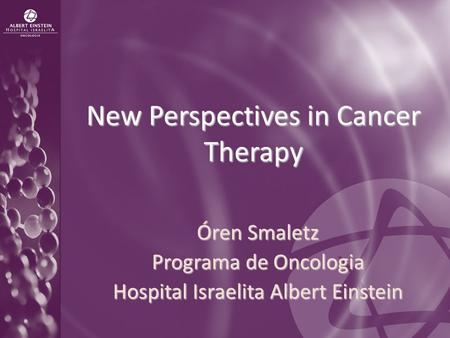 New Perspectives in Cancer Therapy Óren Smaletz Programa de Oncologia Hospital Israelita Albert Einstein.
