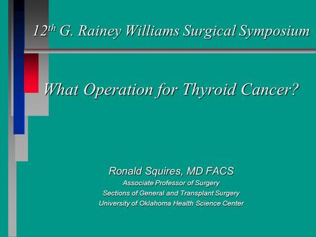 12 th G. Rainey Williams Surgical Symposium What Operation for Thyroid Cancer? Ronald Squires, MD FACS Associate Professor of Surgery Sections of General.