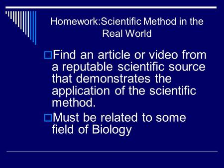 Homework:Scientific Method in the Real World  Find an article or video from a reputable scientific source that demonstrates the application of the scientific.