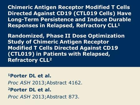 Chimeric Antigen Receptor Modified T Cells Directed Against CD19 (CTL019 Cells) Have Long-Term Persistence and Induce Durable Responses in Relapsed, Refractory.