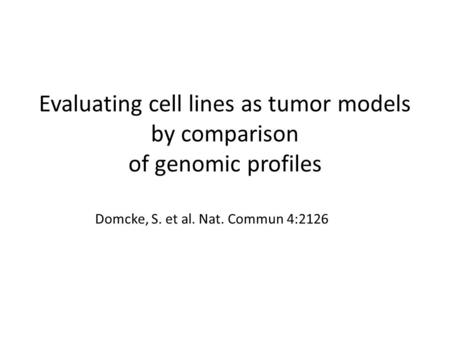 Evaluating cell lines as tumor models by comparison of genomic profiles Domcke, S. et al. Nat. Commun 4:2126.
