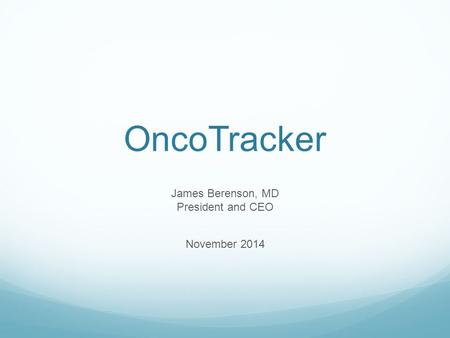 OncoTracker James Berenson, MD President and CEO November 2014.