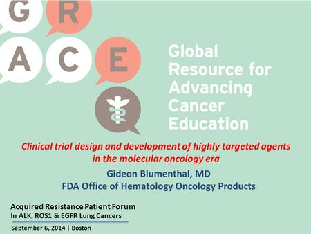 Acquired Resistance Patient Forum September 6, 2014 | Boston In ALK, ROS1 & EGFR Lung Cancers Clinical trial design and development of highly targeted.