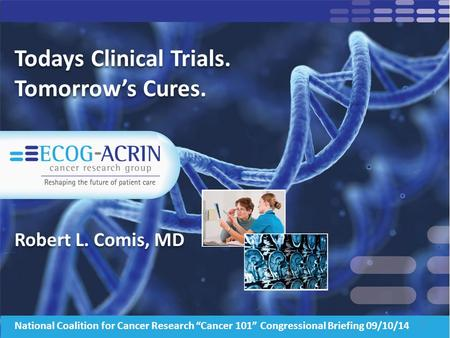 "Todays Clinical Trials. Tomorrow's Cures. Robert L. Comis, MD 1 National Coalition for Cancer Research ""Cancer 101"" Congressional Briefing 09/10/14."