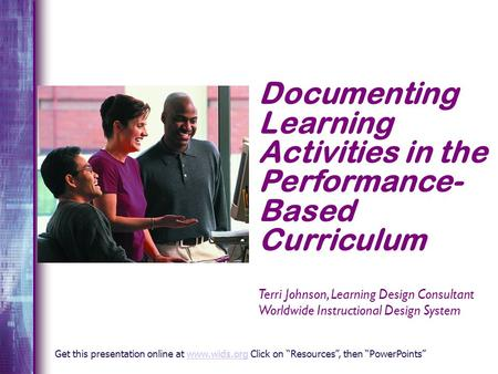 Documenting Learning Activities in the Performance- Based Curriculum Terri Johnson, Learning Design Consultant Worldwide Instructional Design System Get.