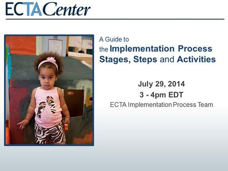 A Guide to the Implementation Process Stages, Steps and Activities July 29, 2014 3 - 4pm EDT ECTA Implementation Process Team.