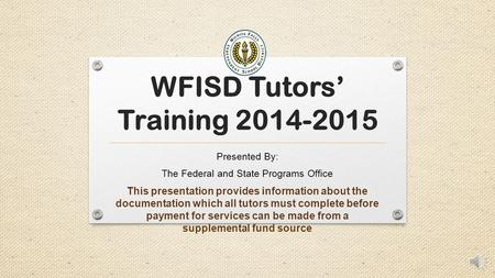 WFISD Tutors' Training 2014-2015 Presented By: The Federal and State Programs Office This presentation provides information about the documentation which.