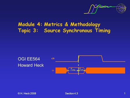 © H. Heck 2008Section 4.31 Module 4:Metrics & Methodology Topic 3: Source Synchronous Timing OGI EE564 Howard Heck.