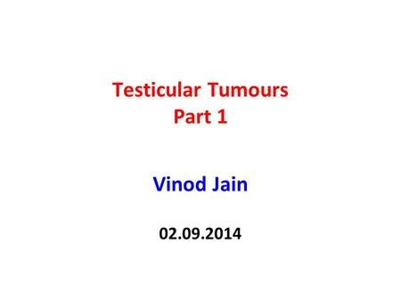 Testicular Tumours Part 1 Vinod Jain 02.09.2014. 2 Testicular Tumours Classification Incidence Etiology Spread of tumour Clinical Staging Clinical features.