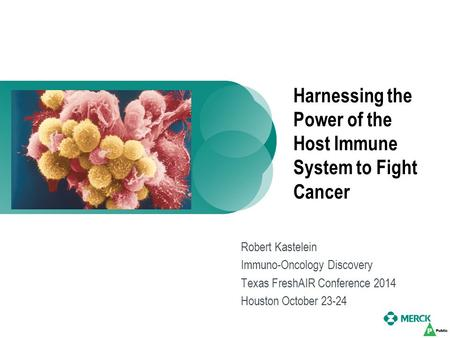 Harnessing the Power of the Host Immune System to Fight Cancer Robert Kastelein Immuno-Oncology Discovery Texas FreshAIR Conference 2014 Houston October.