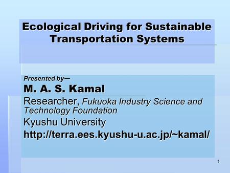 1 Ecological Driving for Sustainable Transportation Systems Presented by ー M. A. S. Kamal Researcher, Fukuoka Industry Science and Technology Foundation.