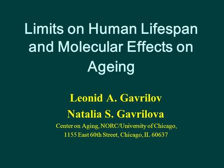 Limits on Human Lifespan and Molecular Effects on Ageing Leonid A. Gavrilov Natalia S. Gavrilova Center on Aging, NORC/University of Chicago, 1155 East.
