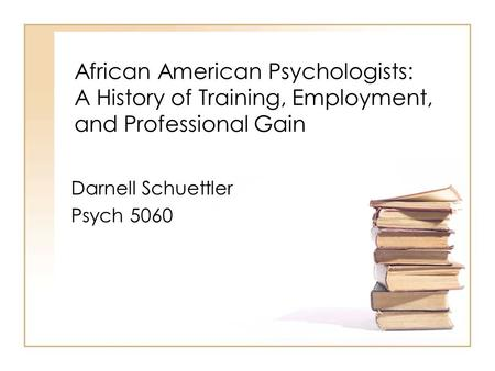 African American Psychologists: A History of Training, Employment, and Professional Gain Darnell Schuettler Psych 5060.