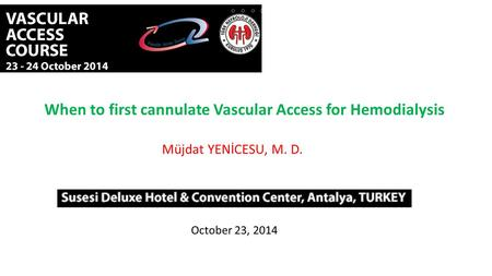 When to first cannulate Vascular Access for Hemodialysis Müjdat YENİCESU, M. D. October 23, 2014.