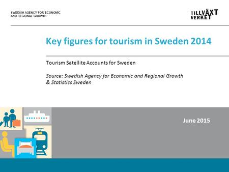 SWEDISH AGENCY FOR ECONOMIC AND REGIONAL GROWTH Key figures for tourism in Sweden 2014 Tourism Satellite Accounts for Sweden Source: Swedish Agency for.