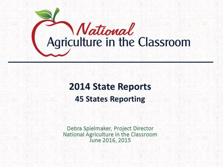 2014 State Reports 45 States Reporting Debra Spielmaker, Project Director National Agriculture in the Classroom June 2016, 2015.