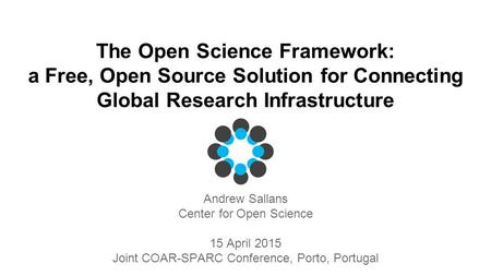 The Open Science Framework: a Free, Open Source Solution for Connecting Global Research Infrastructure Andrew Sallans Center for Open Science 15 April.