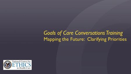 Goals of Care Conversations Training Mapping the Future: Clarifying Priorities.