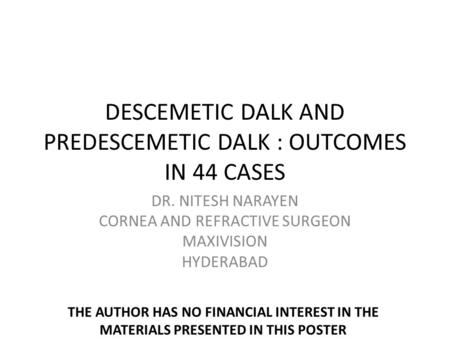DESCEMETIC DALK AND PREDESCEMETIC DALK : OUTCOMES IN 44 CASES DR. NITESH NARAYEN CORNEA AND REFRACTIVE SURGEON MAXIVISION HYDERABAD THE AUTHOR HAS NO FINANCIAL.