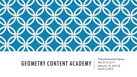 GEOMETRY CONTENT ACADEMY Three-Dimensional Figures SOL G.13, G.14 February 19, 2015 & March 5, 2015.