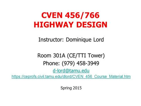 CVEN 456/766 HIGHWAY DESIGN Instructor: Dominique Lord Room 301A (CE/TTI Tower) Phone: (979) 458-3949 https://ceprofs.civil.tamu.edu/dlord/CVEN_456_Course_Material.htm.